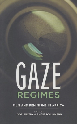 Gaze regimes: Film and feminisms in Africa - Mistry, Jyoti (Editor), and Schuhmann, Antje (Editor)