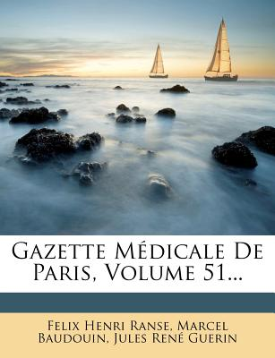 Gazette Medicale de Paris, Volume 51... - Ranse, Felix Henri, and Baudouin, Marcel, and Jules Ren Guerin (Creator)