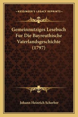 Gemeinnutziges Lesebuch Fur Die Bayreuthische Vaterlandsgeschichte (1797) - Scherber, Johann Heinrich