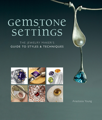 Gemstone Settings: The Jewelry Maker's Guide to Styles & Techniques - Young, Anastasia