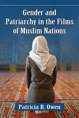 Gender and Patriarchy in the Films of Muslim Nations: A Filmographic Study of 21st Century Features from Eight Countries - Owen, Patricia R
