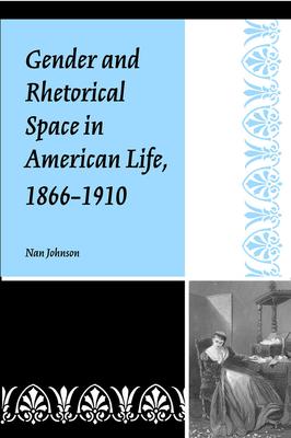 Gender and Rhetorical Space in American Life, 1866-1910 - Johnson, Nan, PhD
