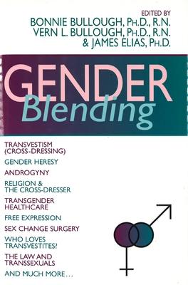 Gender Blending: Transvestism (Cross-Dressing), Gender Hersey, Androgyny, Religion & the Cross- Dresser, Transgender Healthcare, Free Expression, Sex Change Surgery, Wh - Bullough, Bonnie, PH.D. (Editor), and Elias, James, Ph.D. (Editor), and Bullough, Vern L, RN, PhD, Faan (Editor)