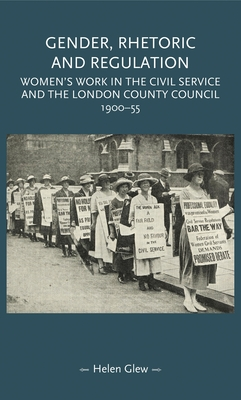 Gender, Rhetoric and Regulation: Women's Work in the Civil Service and the London County Council, 1900-55 - Glew, Helen