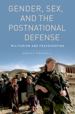 Gender, Sex and the Postnational Defense: Militarism and Peacekeeping - Kronsell, Annica