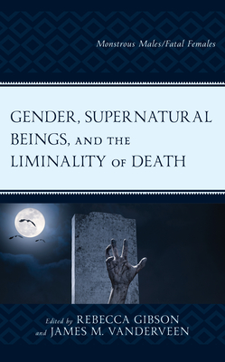 Gender, Supernatural Beings, and the Liminality of Death: Monstrous Males/Fatal Females - Gibson, Rebecca (Editor), and Vanderveen, James M (Editor), and Stang, Sarah (Contributions by)