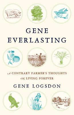 Gene Everlasting: A Contrary Farmer's Thoughts on Living Forever - Logsdon, Gene
