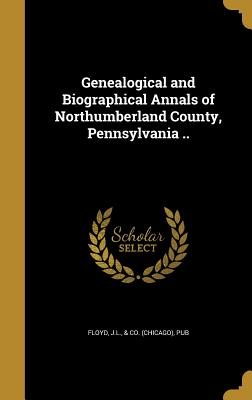 Genealogical and Biographical Annals of Northumberland County, Pennsylvania .. - Floyd, J L & Co (Chicago) (Creator)
