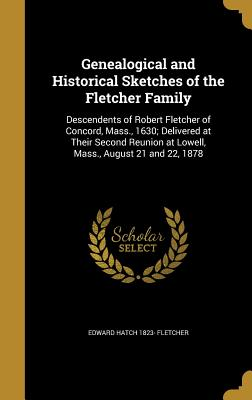 Genealogical and Historical Sketches of the Fletcher Family: Descendents of Robert Fletcher of Concord, Mass., 1630; Delivered at Their Second Reunion at Lowell, Mass., August 21 and 22, 1878 - Fletcher, Edward Hatch 1823-