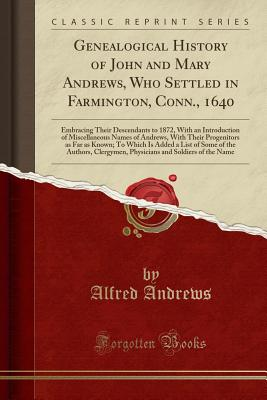 Genealogical History of John and Mary Andrews, Who Settled in Farmington, Conn., 1640: Embracing Their Descendants to 1872, with an Introduction of Miscellaneous Names of Andrews, with Their Progenitors as Far as Known; To Which Is Added a List of Some of - Andrews, Alfred