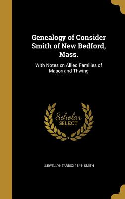 Genealogy of Consider Smith of New Bedford, Mass.: With Notes on Allied Families of Mason and Thwing - Smith, Llewellyn Tarbox 1845-