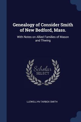 Genealogy of Consider Smith of New Bedford, Mass.: With Notes on Allied Families of Mason and Thwing - Smith, Llewellyn Tarbox