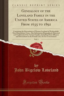 Genealogy of the Loveland Family in the United States of America from 1635 to 1892, Vol. 3: Containing the Descendants of Thomas Loveland of Wethersfield, Now Glastonbury, Conn., Also Information Biographical, Historical and Traditional of the Various Fam - Loveland, John Bigelow