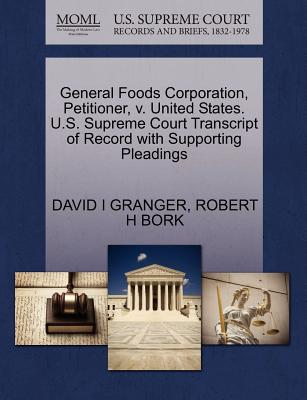 General Foods Corporation, Petitioner, V. United States. U.S. Supreme Court Transcript of Record with Supporting Pleadings - Granger, David I, and Bork, Robert H
