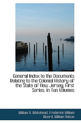 General Index to the Documents Relating to the Colonial History of the State of New Jersey, First Se - Whitehead, William A