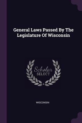General Laws Passed by the Legislature of Wisconsin - Wisconsin (Creator)