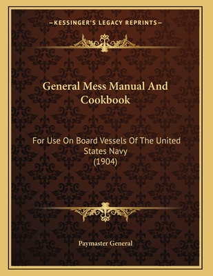 General Mess Manual and Cookbook: For Use on Board Vessels of the United States Navy (1904) - Paymaster General