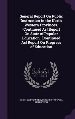 General Report on Public Instruction in the North Western Provinces. [Continued As] Report on State of Popular Education. [Continued As] Report on Progress of Education - North-Western Provinces Dept of Publ I (Creator)