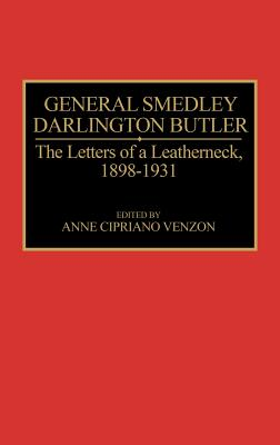 General Smedley Darlington Butler: The Letters of a Leatherneck, 1898-1931 - Butler, Smedley D., and Venzon, Anne Cipriano