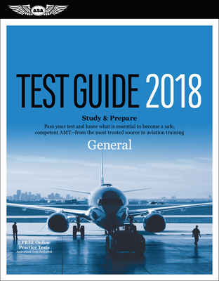 General Test Guide 2018: Pass Your Test and Know What Is Essential to Become a Safe, Competent Amt from the Most Trusted Source in Aviation Training -