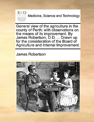 General View of the Agriculture in the County of Perth: With Observations on the Means of Its Improvement. by James Robertson, D.D. ... Drawn Up for the Consideration of the Board of Agriculture and Internal Improvement. - Robertson, James, Dr.
