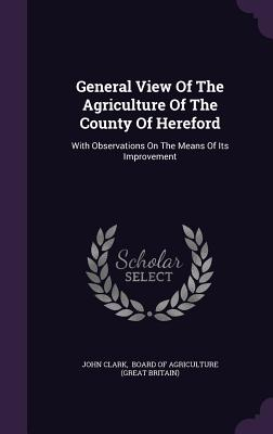 General View of the Agriculture of the County of Hereford: With Observations on the Means of Its Improvement - Clark, John, PhD, and Board of Agriculture (Great Britain) (Creator)