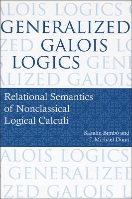 Generalized Galois Logics: Relational Semantics of Nonclassical Logical Calculi - Bimbo, Katalin
