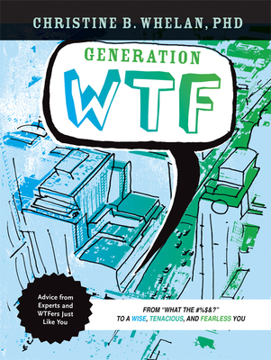 Generation WTF: From What the #$%&! to a Wise, Tenancious, and Fearless You: Advice on How to Get There from Experts and Wtfers Just Like You - Whelan, Christine B, Dr.