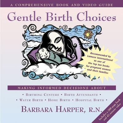 Gentle Birth Choices: A Guide to Making Informed Decisions about Birthing Centers, Birth Attendants, Water Birth, Home Birth, and Hospital Birth - Harper, Barbara, R.N., and Arms, Suzanne (Photographer)