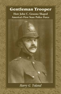 Gentleman Trooper: How John C. Groome Shaped America's First State Police Force - Toland, Harry G