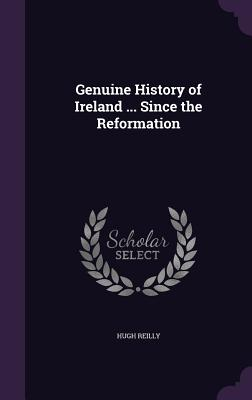 Genuine History of Ireland ... Since the Reformation - Reilly, Hugh