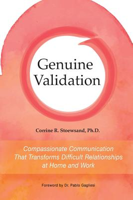 Genuine Validation: Compassionate Communication That Transforms Difficult Relationships at Home and Work - Stoewsand, Corrine, and Gagliesi, Pablo (Foreword by), and Rosenberg, Andrea (Editor)