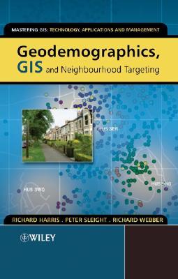 Geodemographics, GIS and Neighbourhood Targeting - Harris, Richard, Professor, Jr., and Sleight, Peter, and Webber, Richard