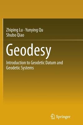 Geodesy: Introduction to Geodetic Datum and Geodetic Systems - Lu, Zhiping