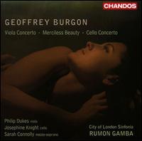 Geoffrey Burgon: Viola Concerto; Merciless Beauty; Cello Concerto - Josephine Knight (cello); Philip Dukes (viola); Sarah Connolly (mezzo-soprano); City of London Sinfonia; Rumon Gamba (conductor)