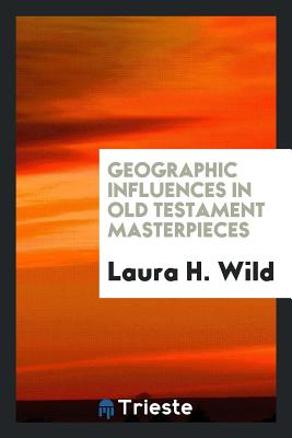 Geographic Influences in Old Testament Masterpieces - Wild, Laura H
