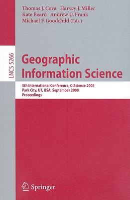 Geographic Information Science: 5th International Conference, Giscience 2008, Park City, Ut, Usa, September 23-26, 2008, Proceedings - Cova, Thomas J (Editor), and Miller, Harvey J (Editor), and Beard, Kate (Editor)