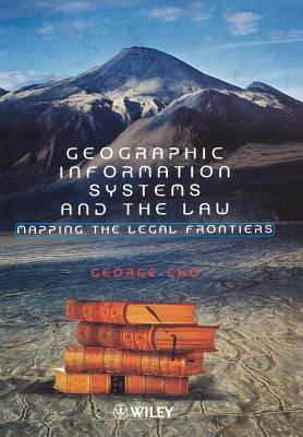 Geographic Information Systems and the Law: Mapping the Legal Frontiers - Cho, George