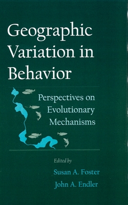 Geographic Variation in Behavior: Perspectives on Evolutionary Mechanisms - Foster, Susan a (Editor), and Endler, John a (Editor)