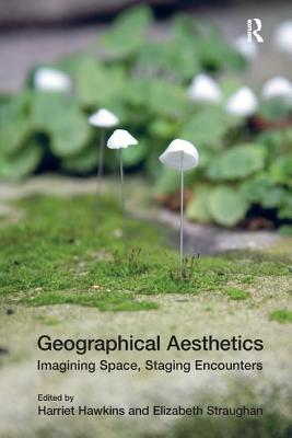 Geographical Aesthetics: Imagining Space, Staging Encounters - Straughan, Elizabeth, Dr., and Hawkins, Harriett (Editor)