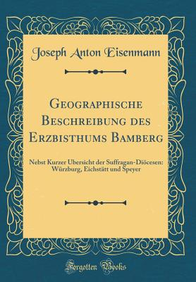 Geographische Beschreibung Des Erzbisthums Bamberg: Nebst Kurzer ?bersicht Der Suffragan-Di÷cesen: W?rzburg, Eichst?tt Und Speyer (Classic Reprint) - Eisenmann, Joseph Anton