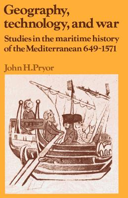 Geography, Technology, and War: Studies in the Maritime History of the Mediterranean, 649-1571 - Pryor, John H