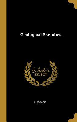 Geological Sketches - Agassiz, L