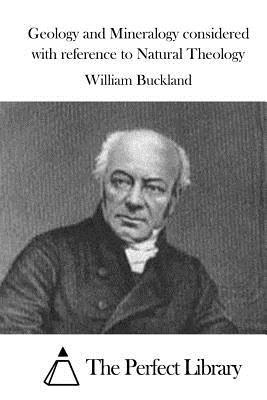 Geology and Mineralogy Considered with Reference to Natural Theology - Buckland, William, and The Perfect Library (Editor)