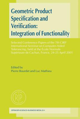 Geometric Product Specification and Verification: Integration of Functionality: Selected Conference Papers of the 7th CIRP International Seminar on Computer-Aided Tolerancing, held at the Ecole Normale Superieure de Cachan, France, 24-25 April 2001 - Bourdet, Pierre (Editor), and Mathieu, Luc (Editor)