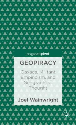 Geopiracy: Oaxaca, Militant Empiricism, and Geographical Thought - Wainwright, Joel