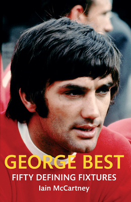 George Best Fifty Defining Fixtures - McCartney, Iain