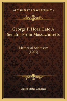 George F. Hoar, Late a Senator from Massachusetts: Memorial Addresses (1905) - United States Congress