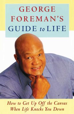 George Foreman's Guide to Life: How to Get Up Off the Canvas When Life Knocks You - Foreman, George