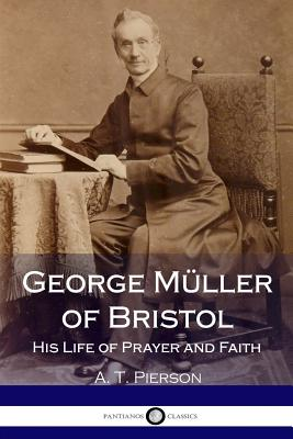 George Müller of Bristol: His Life of Prayer and Faith - Pierson, A T
